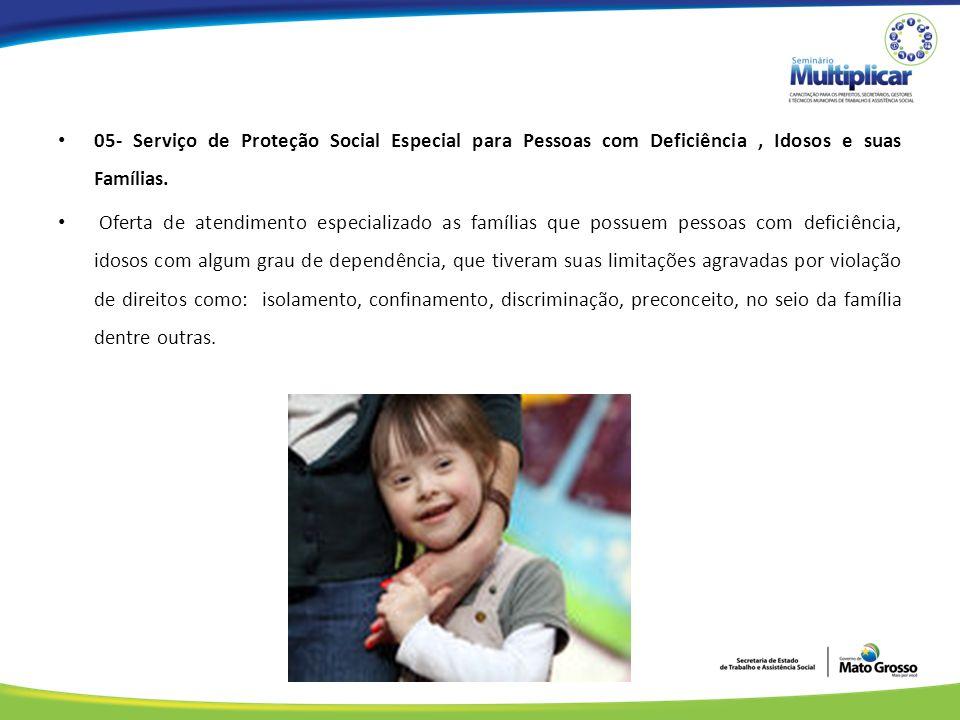 05- Serviço de Proteção Social Especial para Pessoas com Deficiência , Idosos e suas Famílias.