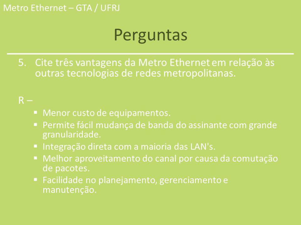 Perguntas Cite três vantagens da Metro Ethernet em relação às outras tecnologias de redes metropolitanas.