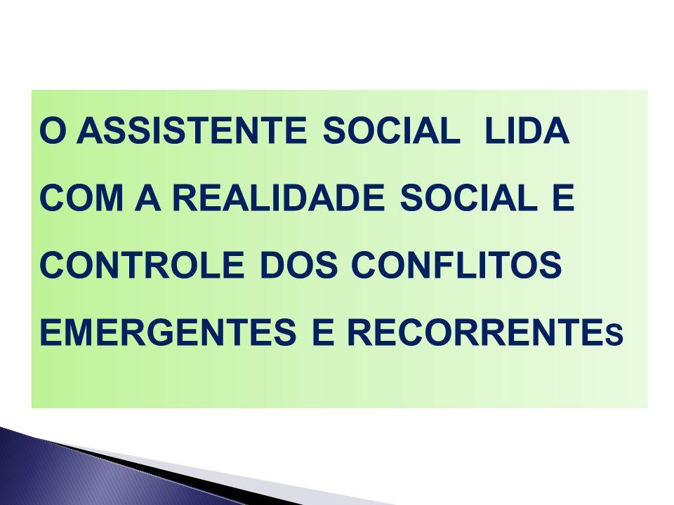 O ASSISTENTE SOCIAL LIDA COM A REALIDADE SOCIAL E CONTROLE DOS CONFLITOS EMERGENTES E RECORRENTES