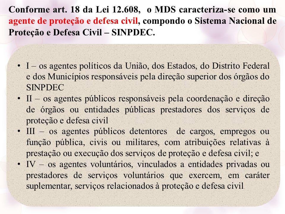 Conforme art. 18 da Lei 12.608, o MDS caracteriza-se como um agente de proteção e defesa civil, compondo o Sistema Nacional de Proteção e Defesa Civil – SINPDEC.