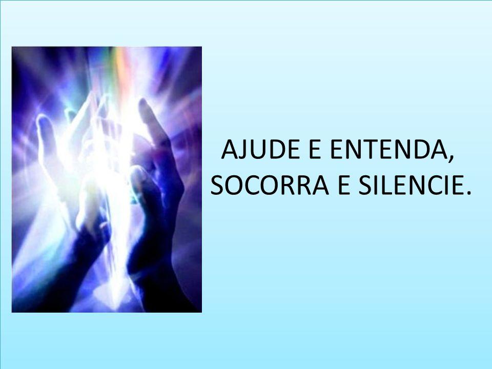 AJUDE E ENTENDA, SOCORRA E SILENCIE.