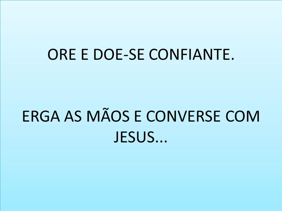 ORE E DOE-SE CONFIANTE. ERGA AS MÃOS E CONVERSE COM JESUS...