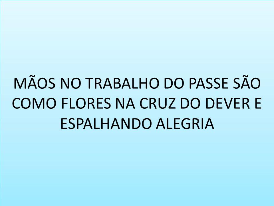 MÃOS NO TRABALHO DO PASSE SÃO COMO FLORES NA CRUZ DO DEVER E ESPALHANDO ALEGRIA