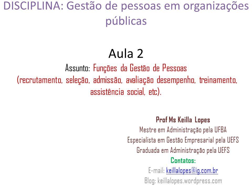 DISCIPLINA: Gestão de pessoas em organizações públicas Aula 2 Assunto: Funções da Gestão de Pessoas (recrutamento, seleção, admissão, avaliação desempenho, treinamento, assistência social, etc).