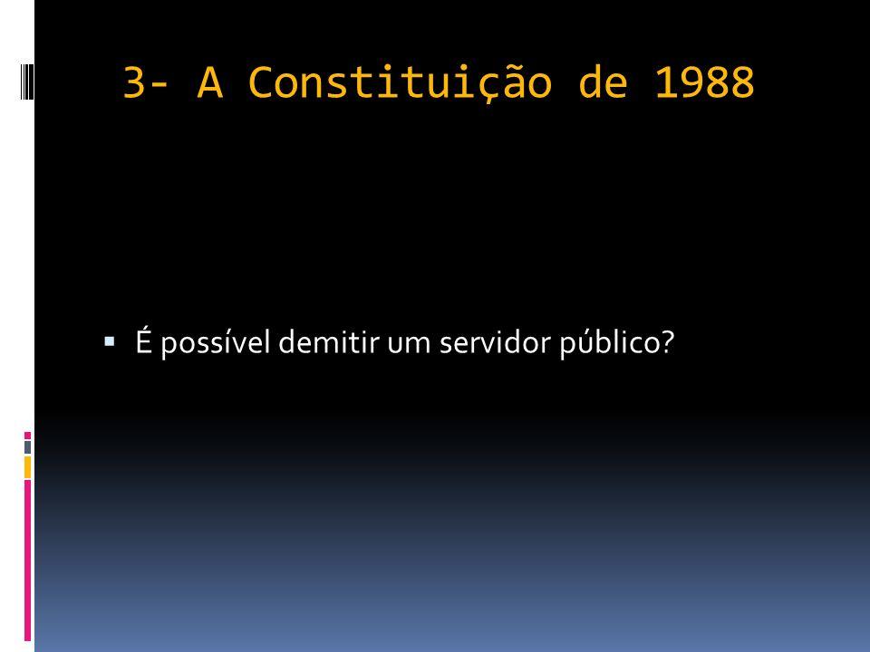 3- A Constituição de 1988 É possível demitir um servidor público