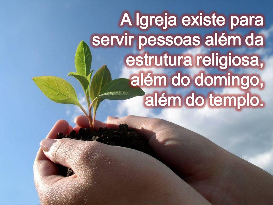 A Igreja existe para servir pessoas além da estrutura religiosa, além do domingo,