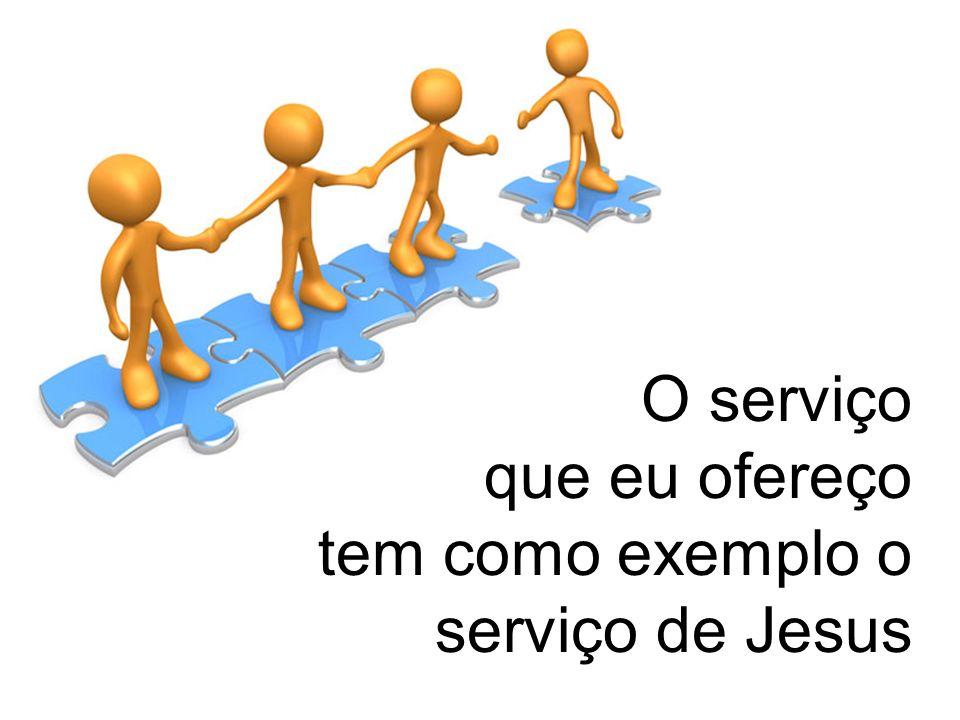 O serviço que eu ofereço tem como exemplo o serviço de Jesus