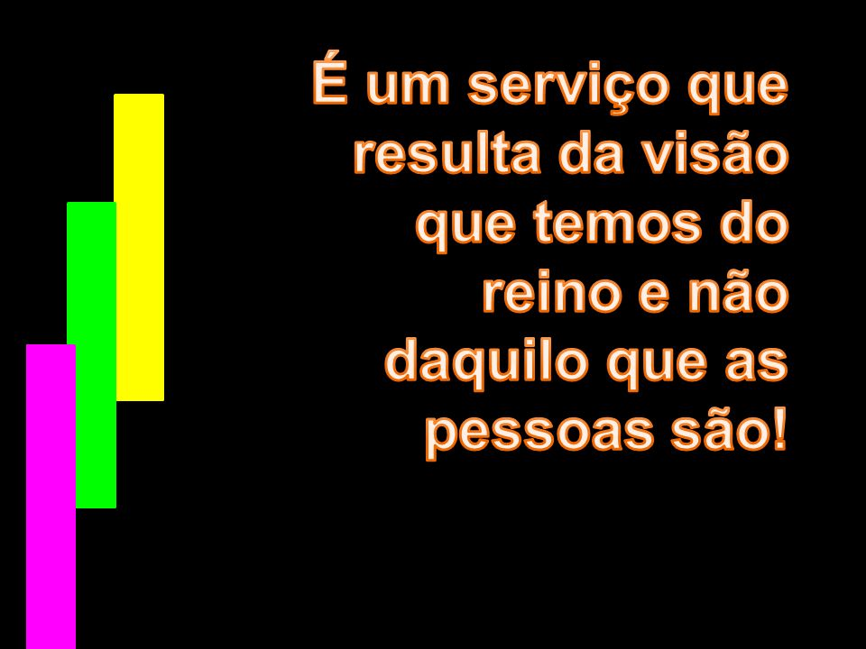 É um serviço que resulta da visão que temos do reino e não daquilo que as pessoas são!