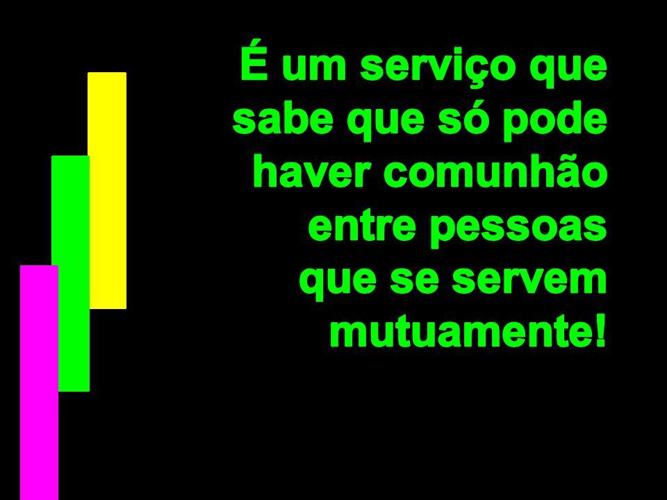 É um serviço que sabe que só pode haver comunhão entre pessoas que se servem mutuamente!