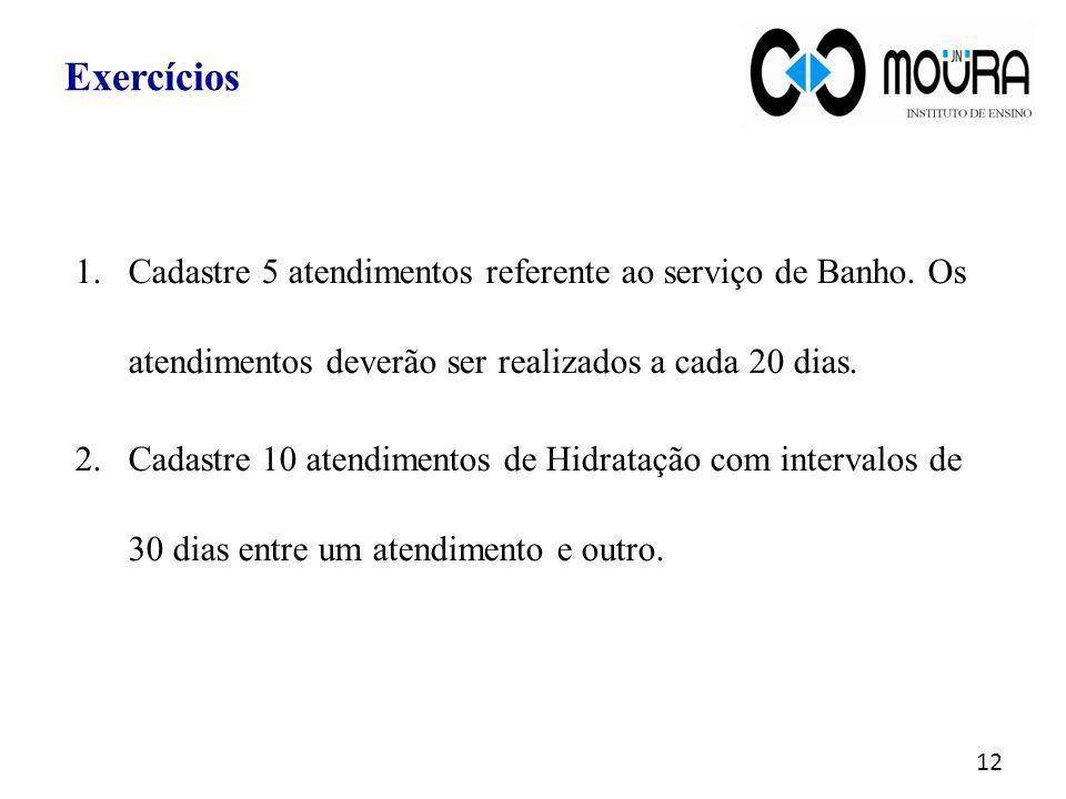 Exercícios Cadastre 5 atendimentos referente ao serviço de Banho. Os atendimentos deverão ser realizados a cada 20 dias.