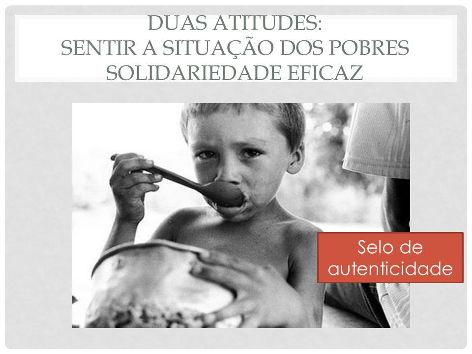 DUAS ATITUDES: SENTIR A SITUAÇÃO DOS POBRES Solidariedade eficaz