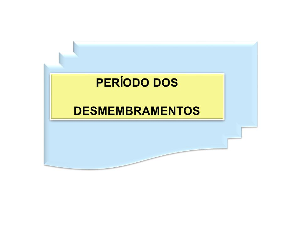 PERÍODO DOS DESMEMBRAMENTOS