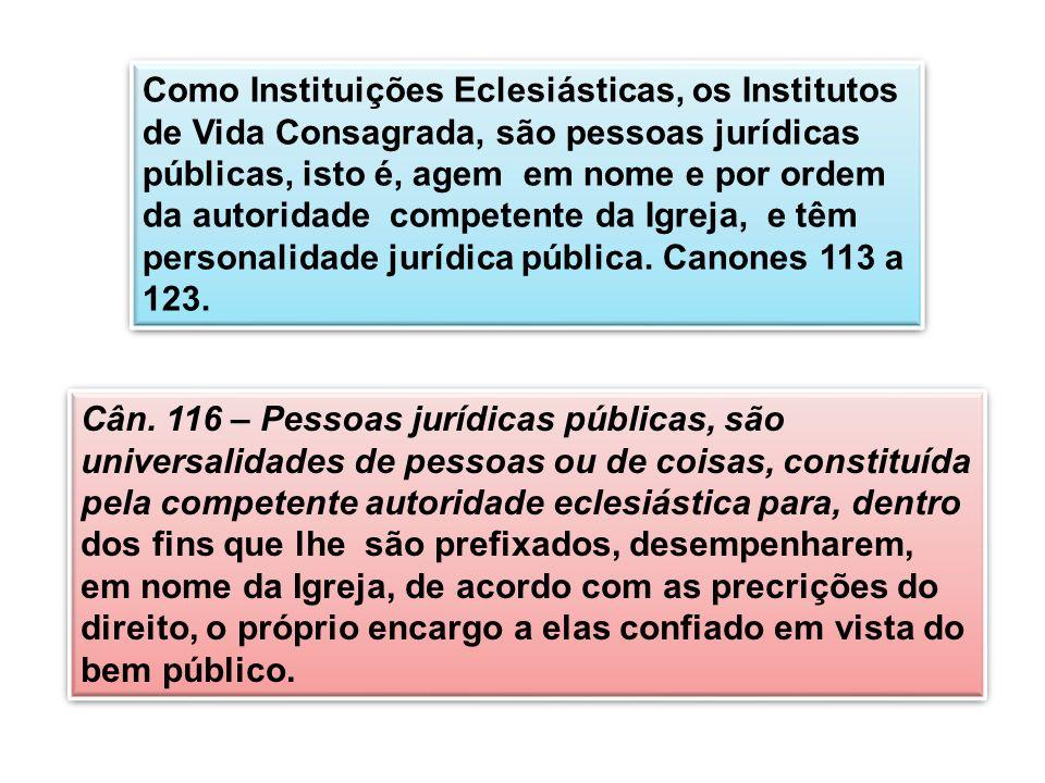 Como Instituições Eclesiásticas, os Institutos de Vida Consagrada, são pessoas jurídicas públicas, isto é, agem em nome e por ordem da autoridade competente da Igreja, e têm personalidade jurídica pública. Canones 113 a 123.