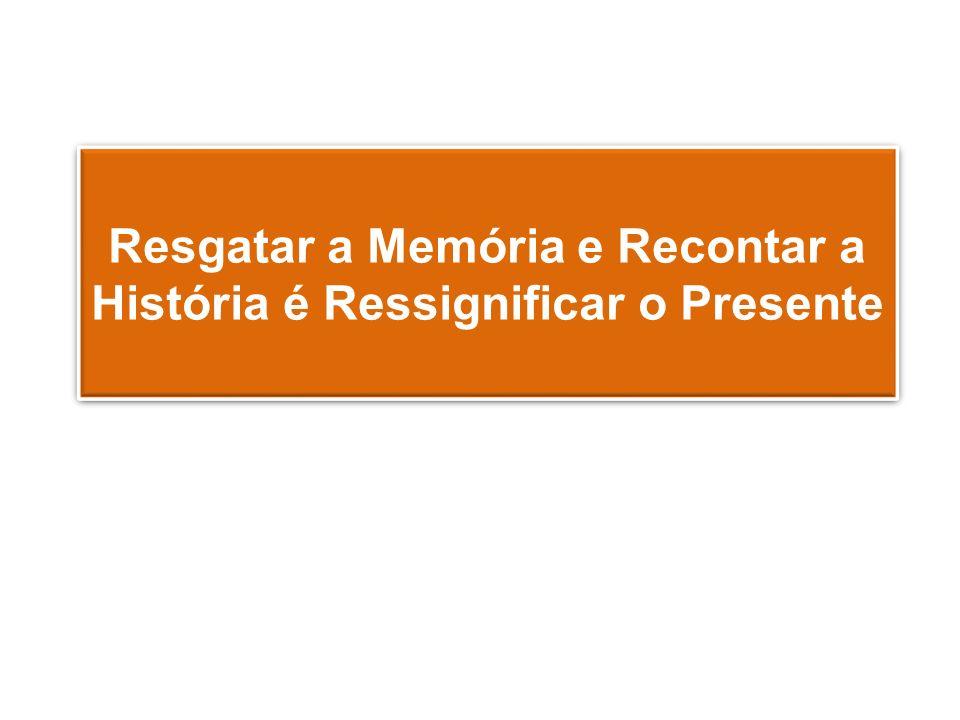 Resgatar a Memória e Recontar a História é Ressignificar o Presente