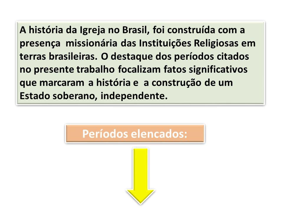 A história da Igreja no Brasil, foi construída com a presença missionária das Instituições Religiosas em terras brasileiras. O destaque dos períodos citados no presente trabalho focalizam fatos significativos que marcaram a história e a construção de um Estado soberano, independente.