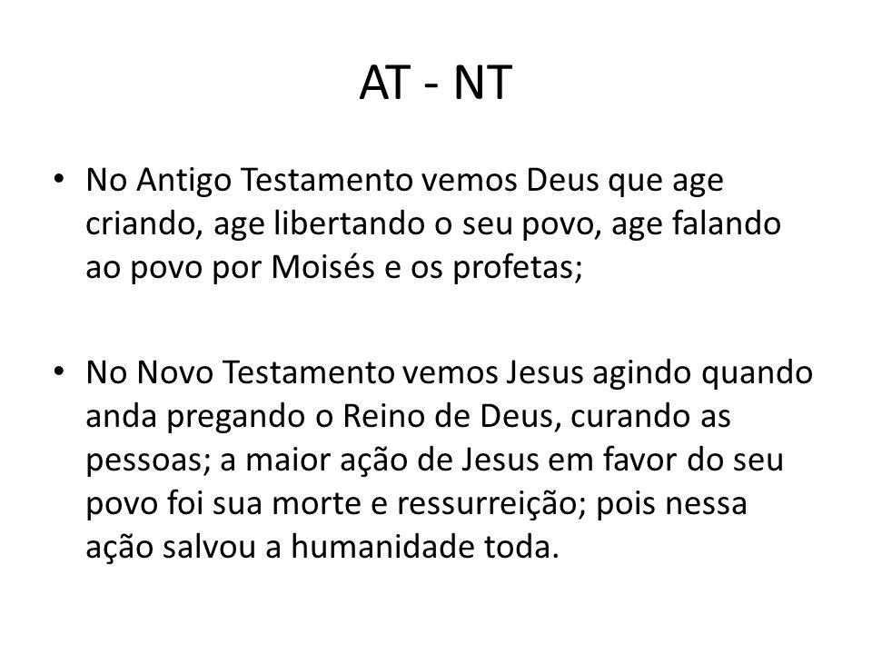 AT - NT No Antigo Testamento vemos Deus que age criando, age libertando o seu povo, age falando ao povo por Moisés e os profetas;