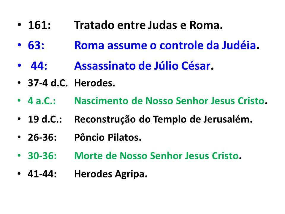 161: Tratado entre Judas e Roma. 63: Roma assume o controle da Judéia.