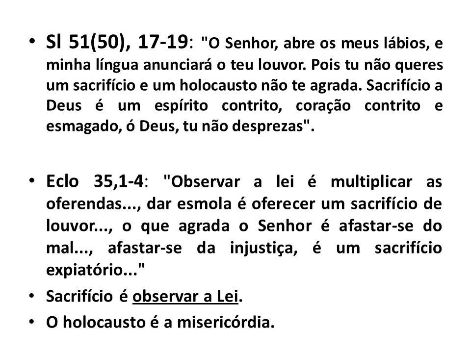 Sl 51(50), 17-19: O Senhor, abre os meus lábios, e minha língua anunciará o teu louvor. Pois tu não queres um sacrifício e um holocausto não te agrada. Sacrifício a Deus é um espírito contrito, coração contrito e esmagado, ó Deus, tu não desprezas .