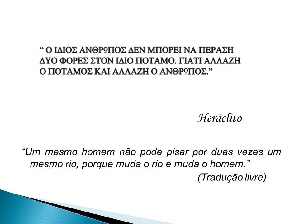 Heráclito Um mesmo homem não pode pisar por duas vezes um mesmo rio, porque muda o rio e muda o homem.