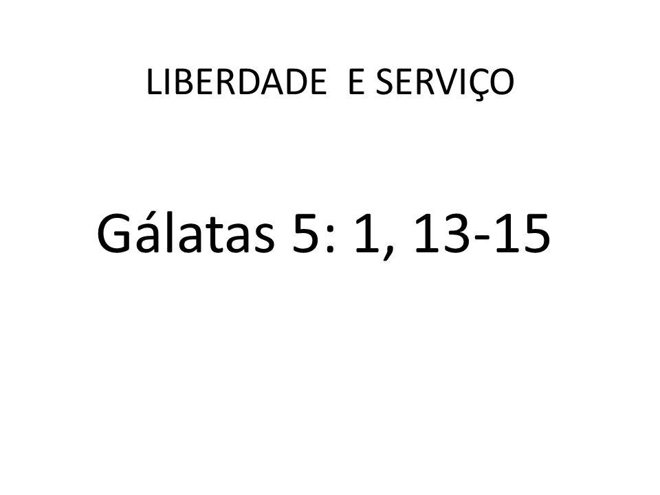 LIBERDADE E SERVIÇO Gálatas 5: 1, 13-15
