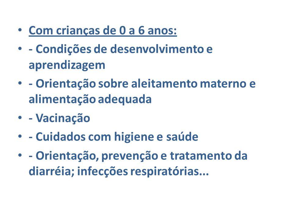 Com crianças de 0 a 6 anos: - Condições de desenvolvimento e aprendizagem. - Orientação sobre aleitamento materno e alimentação adequada.
