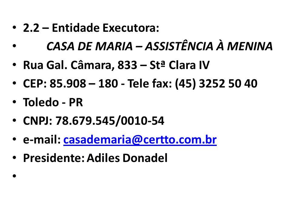 2.2 – Entidade Executora: CASA DE MARIA – ASSISTÊNCIA À MENINA. Rua Gal. Câmara, 833 – Stª Clara IV.
