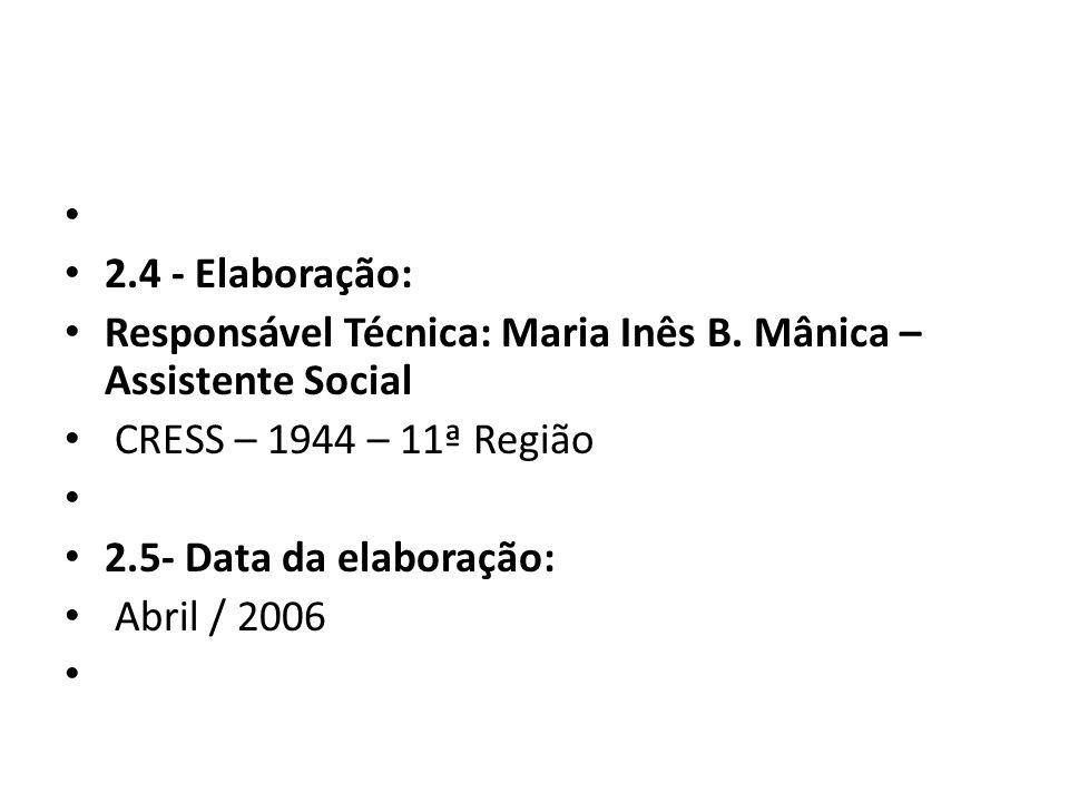 2.4 - Elaboração: Responsável Técnica: Maria Inês B. Mânica – Assistente Social. CRESS – 1944 – 11ª Região.