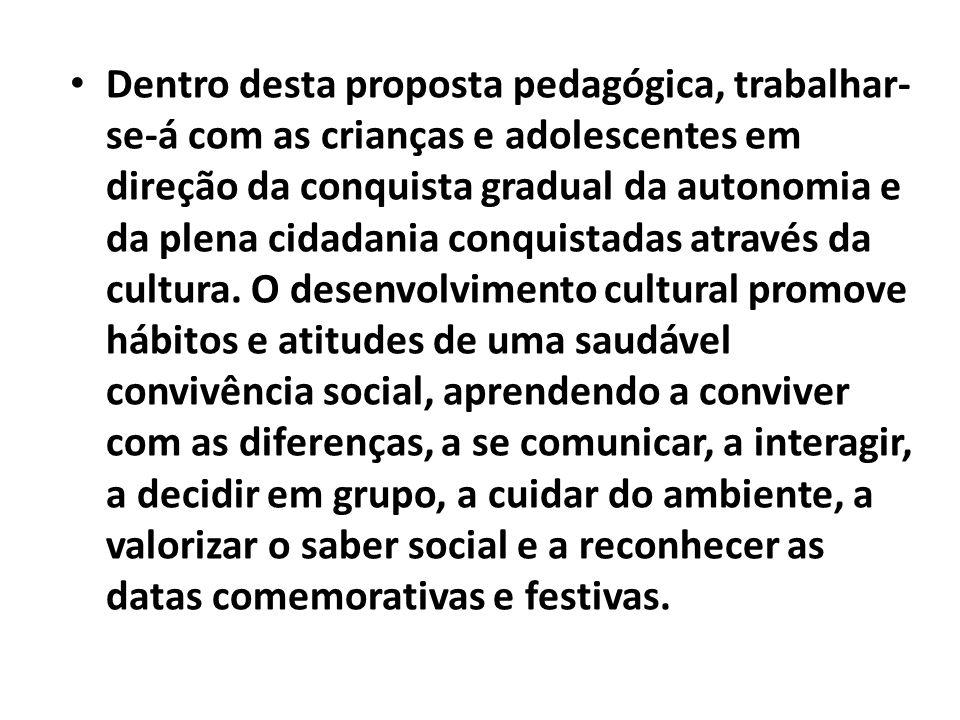 Dentro desta proposta pedagógica, trabalhar-se-á com as crianças e adolescentes em direção da conquista gradual da autonomia e da plena cidadania conquistadas através da cultura.
