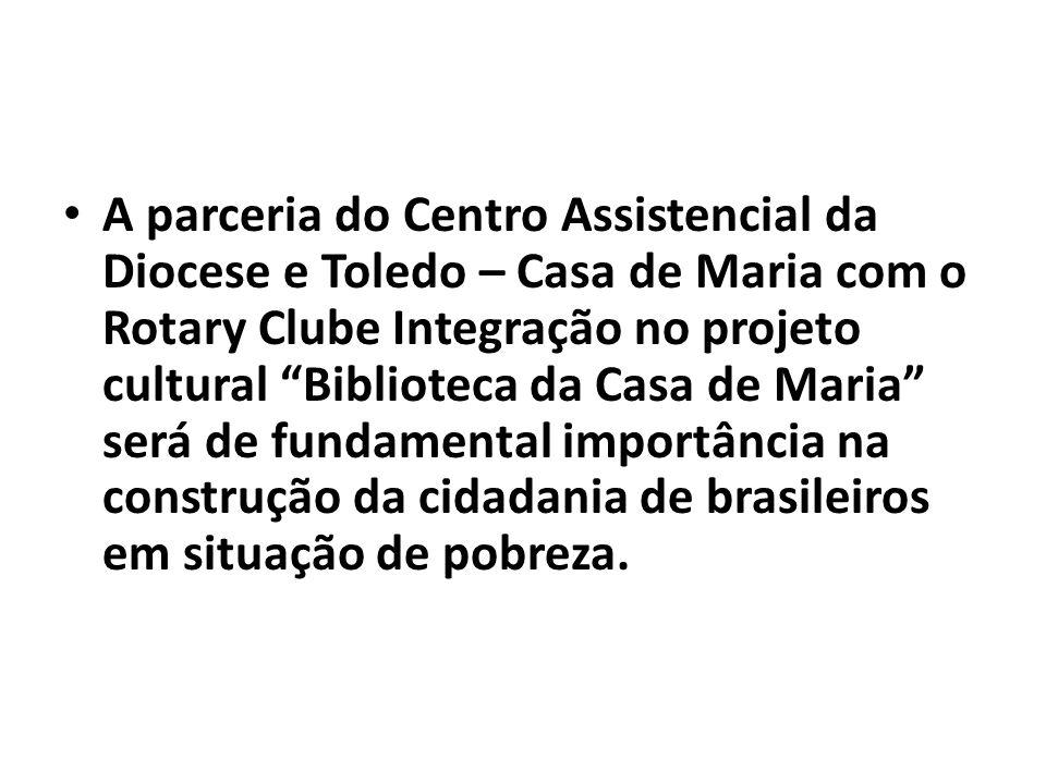 A parceria do Centro Assistencial da Diocese e Toledo – Casa de Maria com o Rotary Clube Integração no projeto cultural Biblioteca da Casa de Maria será de fundamental importância na construção da cidadania de brasileiros em situação de pobreza.