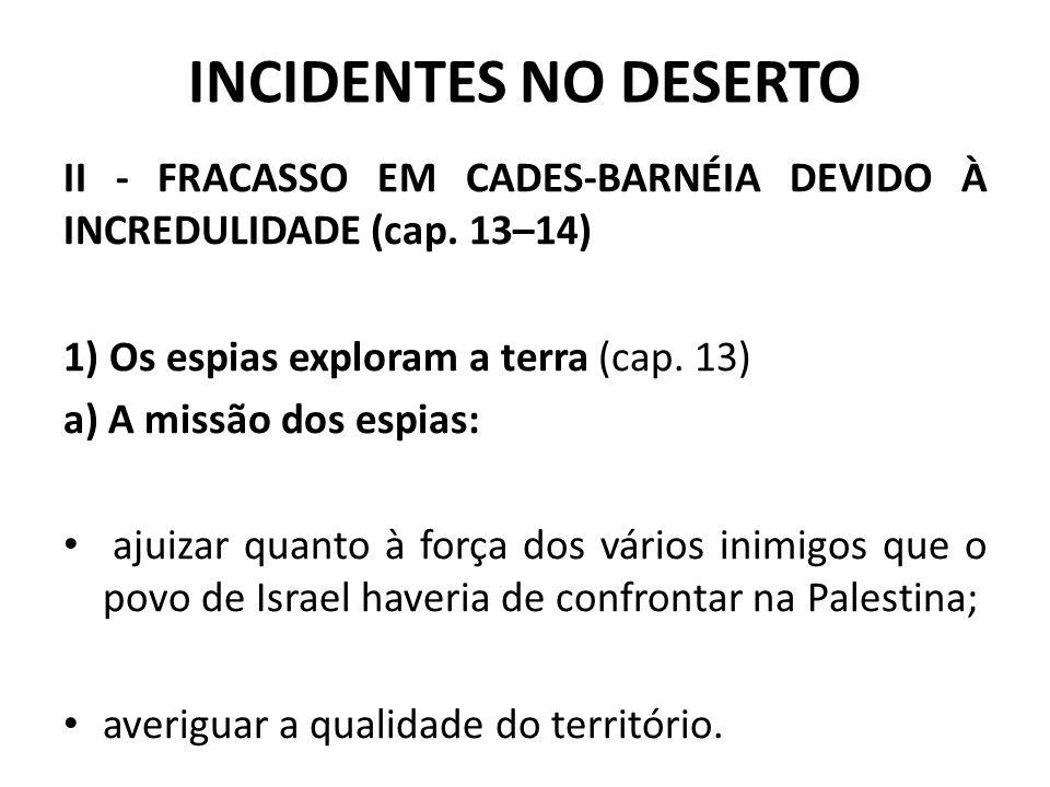 INCIDENTES NO DESERTO II - FRACASSO EM CADES-BARNÉIA DEVIDO À INCREDULIDADE (cap. 13–14) 1) Os espias exploram a terra (cap. 13)