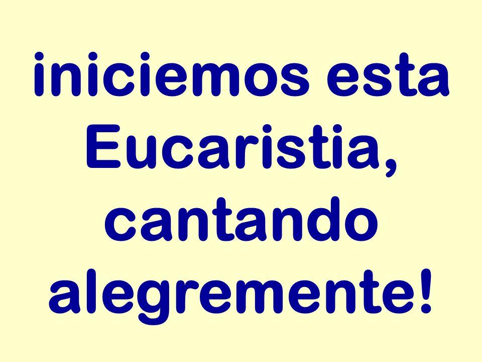 iniciemos esta Eucaristia, cantando alegremente!