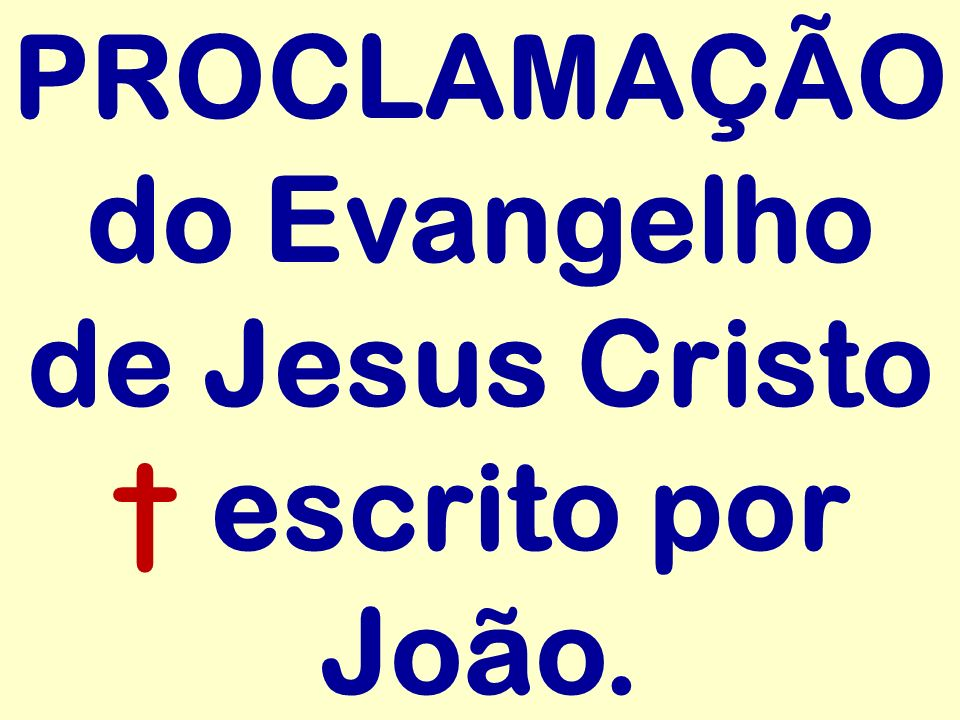 PROCLAMAÇÃO do Evangelho de Jesus Cristo † escrito por João.