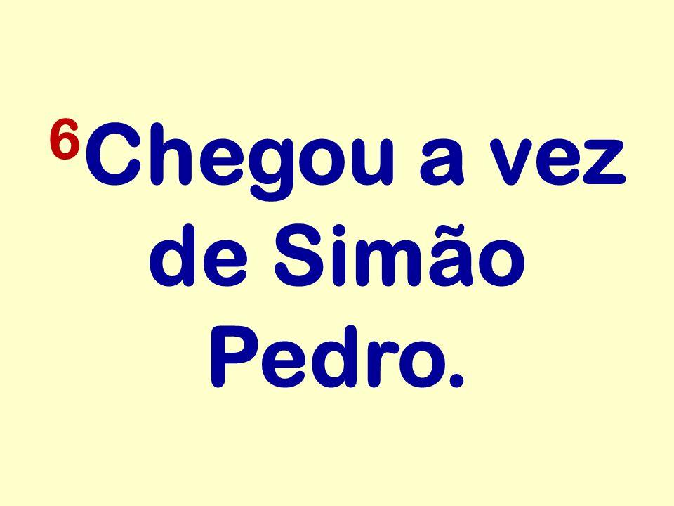 6Chegou a vez de Simão Pedro.