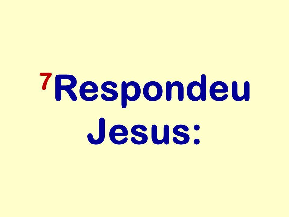 7Respondeu Jesus: