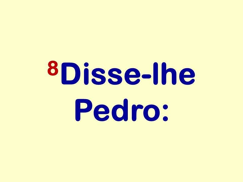 8Disse-lhe Pedro: