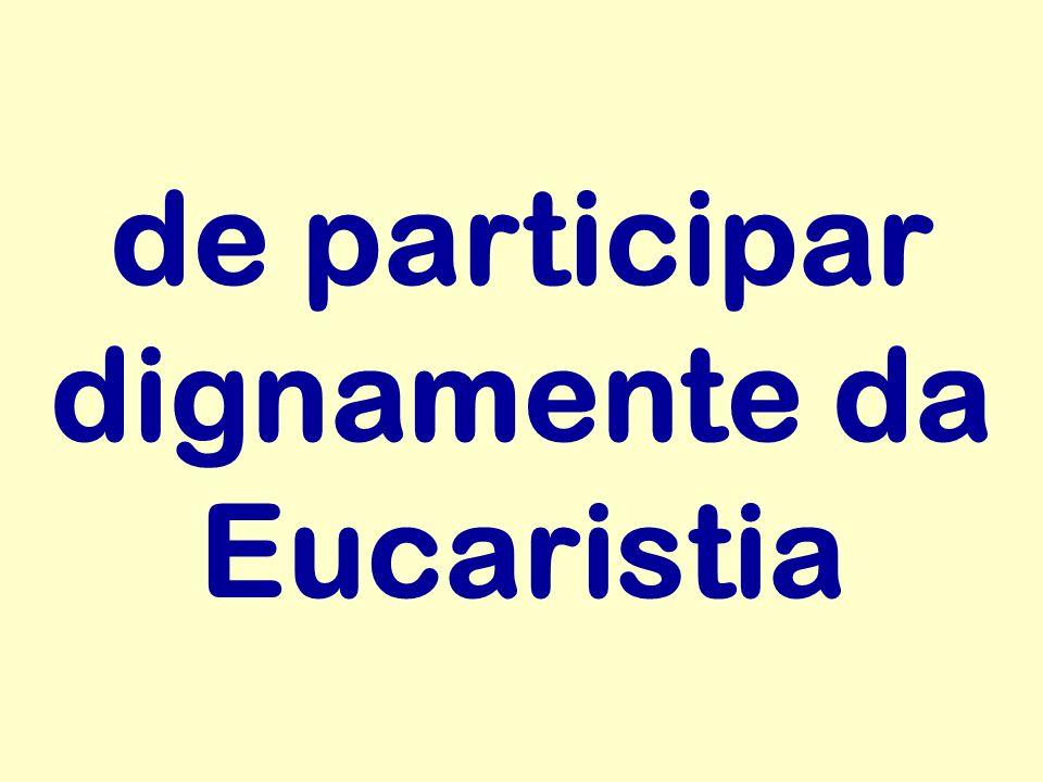 de participar dignamente da Eucaristia