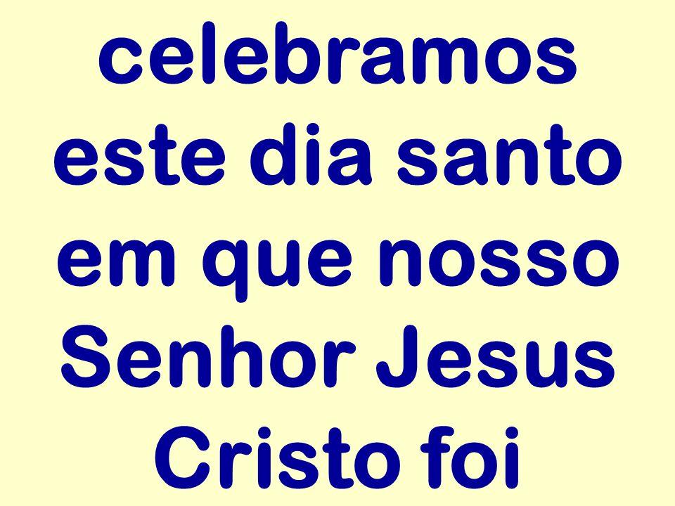 celebramos este dia santo em que nosso Senhor Jesus Cristo foi