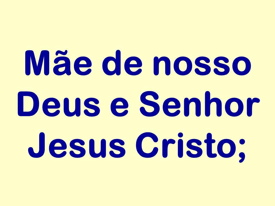Mãe de nosso Deus e Senhor Jesus Cristo;
