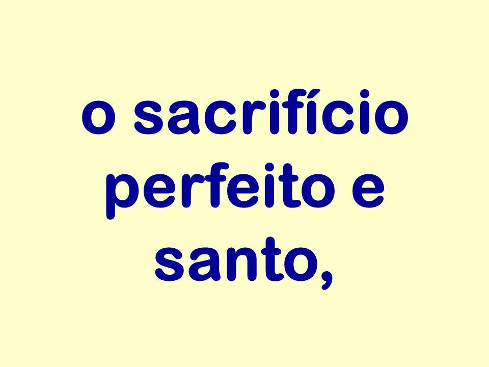 o sacrifício perfeito e santo,