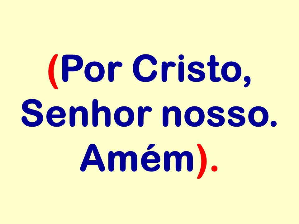 (Por Cristo, Senhor nosso. Amém).