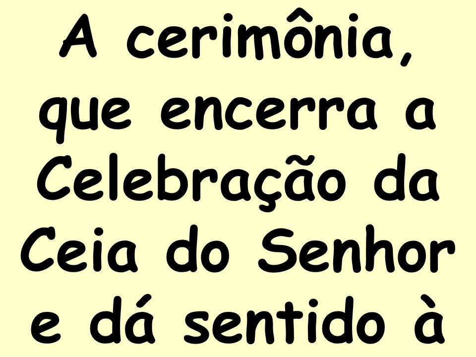 A cerimônia, que encerra a Celebração da Ceia do Senhor e dá sentido à