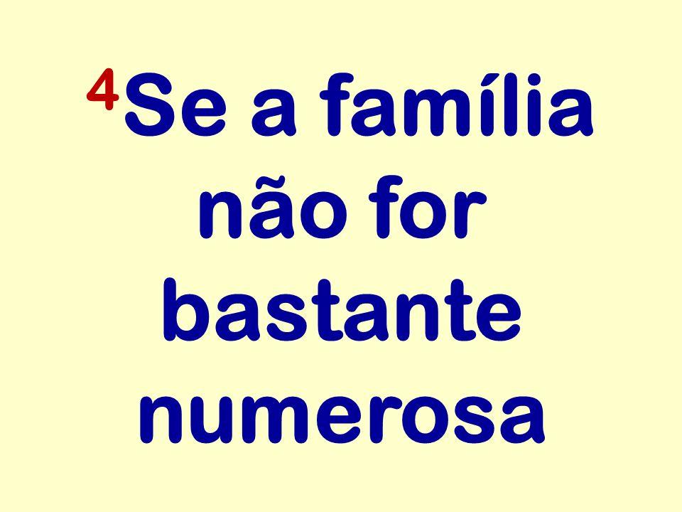4Se a família não for bastante numerosa