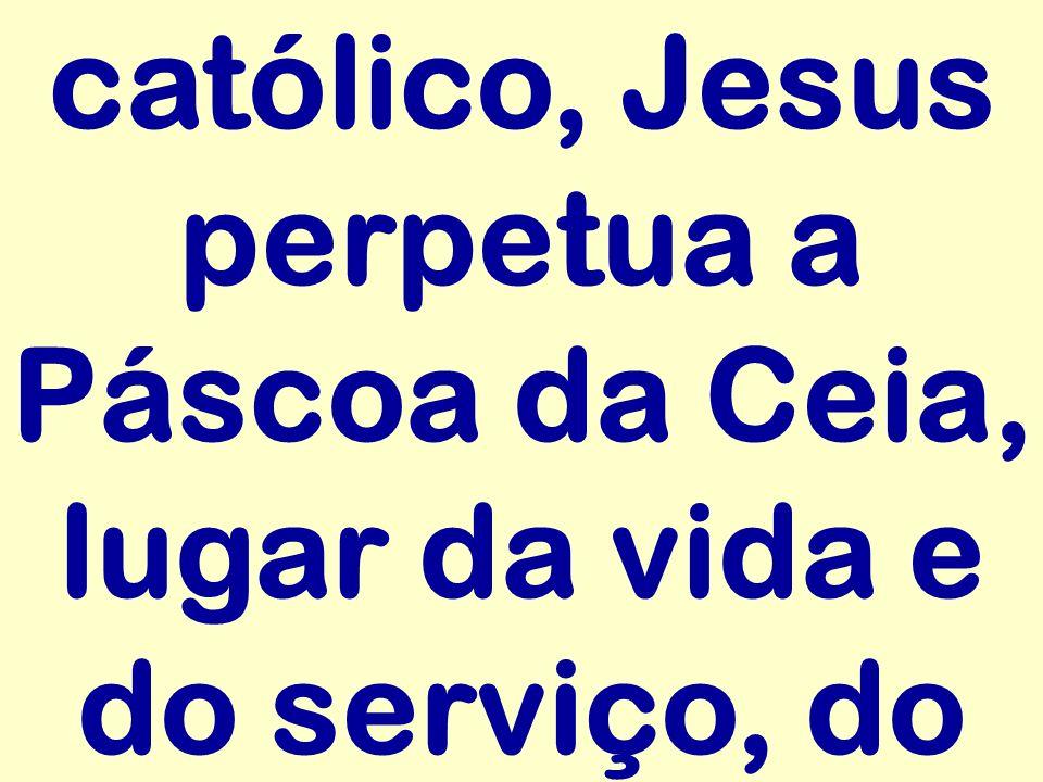 católico, Jesus perpetua a Páscoa da Ceia, lugar da vida e do serviço, do