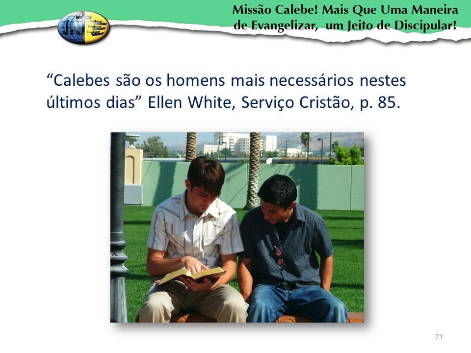 Calebes são os homens mais necessários nestes últimos dias Ellen White, Serviço Cristão, p. 85.