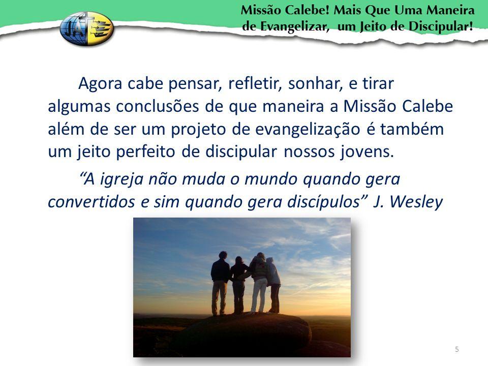 Agora cabe pensar, refletir, sonhar, e tirar algumas conclusões de que maneira a Missão Calebe além de ser um projeto de evangelização é também um jeito perfeito de discipular nossos jovens.