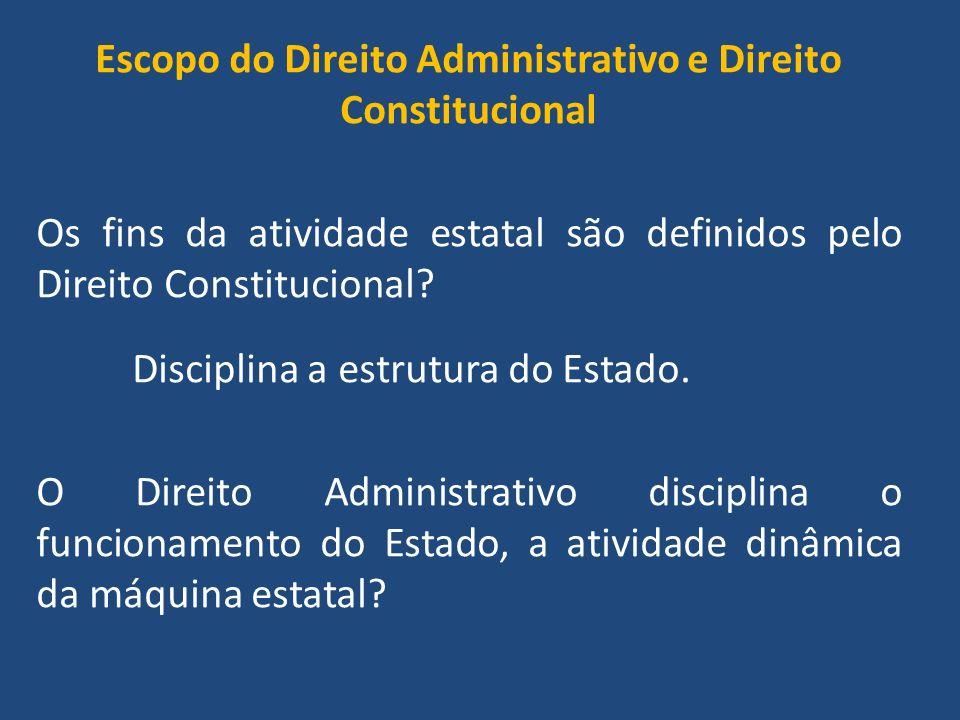 Escopo do Direito Administrativo e Direito Constitucional Os fins da atividade estatal são definidos pelo Direito Constitucional.