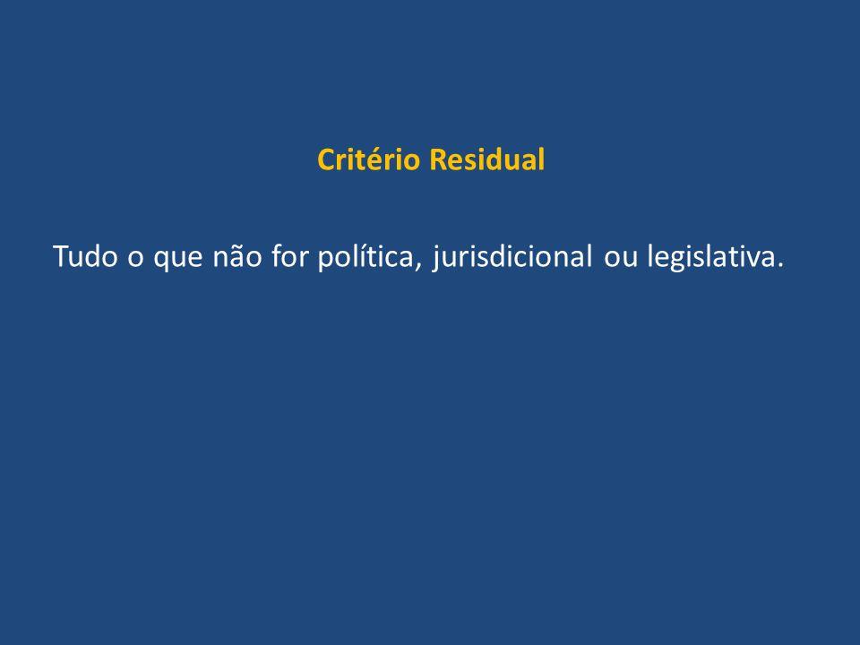 Critério Residual Tudo o que não for política, jurisdicional ou legislativa.