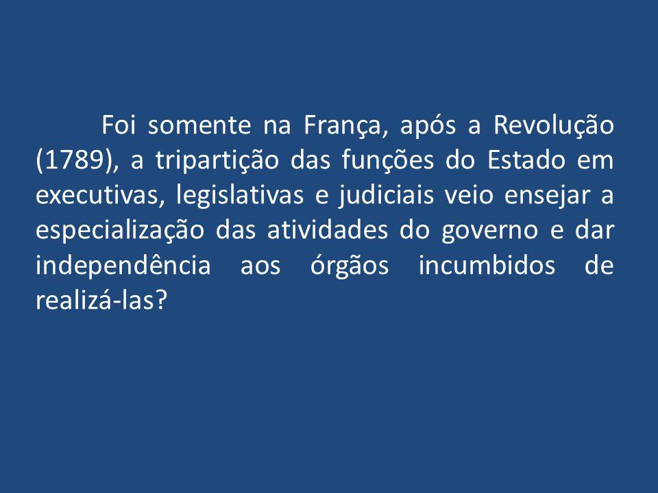 Foi somente na França, após a Revolução (1789), a tripartição das funções do Estado em executivas, legislativas e judiciais veio ensejar a especialização das atividades do governo e dar independência aos órgãos incumbidos de realizá-las