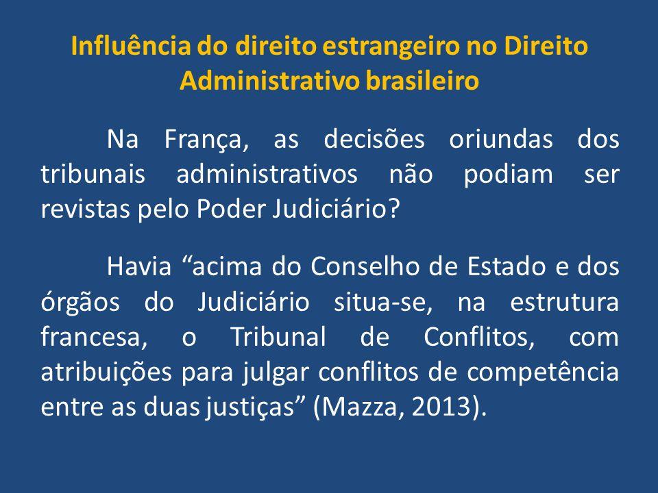 Influência do direito estrangeiro no Direito Administrativo brasileiro Na França, as decisões oriundas dos tribunais administrativos não podiam ser revistas pelo Poder Judiciário.