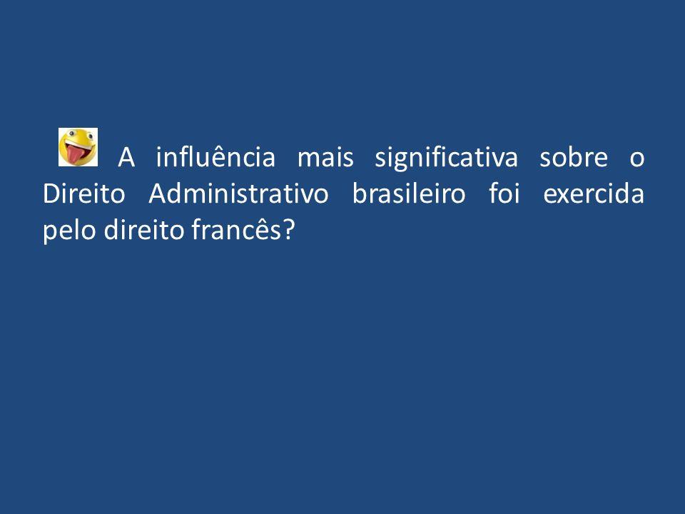 A influência mais significativa sobre o Direito Administrativo brasileiro foi exercida pelo direito francês